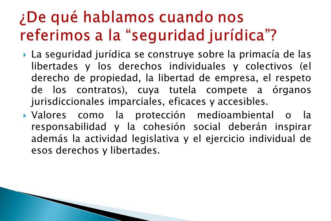 La seguridad jurídica se construye sobre la primacía de las libertades y los derechos individuales y colectivos (el derecho de propiedad, la libertad de empresa, el respeto de los contratos), cuya tutela compete a órganos jurisdiccionales imparciales, eficaces y accesibles.