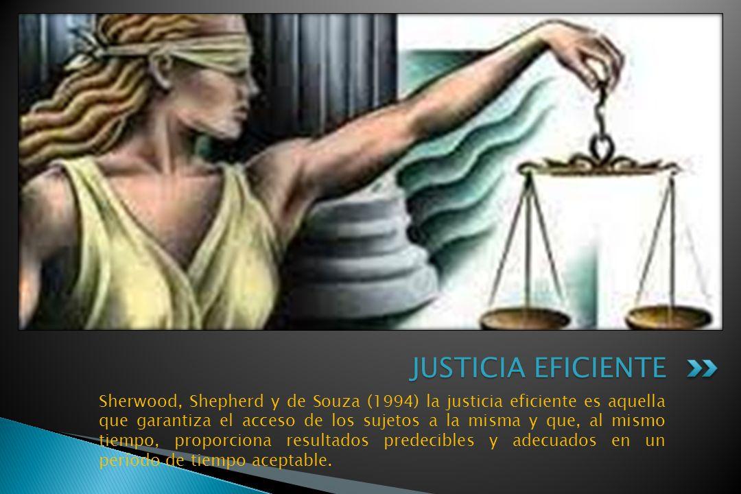 Sherwood, Shepherd y de Souza (1994) la justicia eficiente es aquella que garantiza el acceso de los sujetos a la misma y que, al mismo tiempo, proporciona resultados predecibles y adecuados en un período de tiempo aceptable.