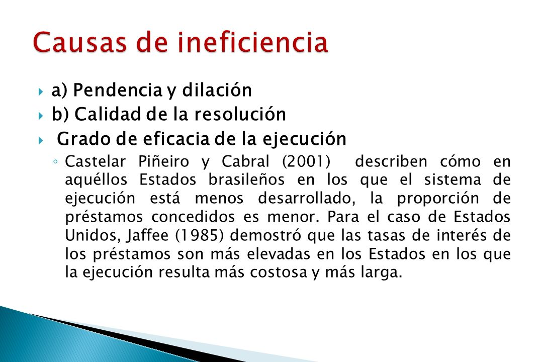 a) Pendencia y dilación b) Calidad de la resolución Grado de eficacia de la ejecución Castelar Piñeiro y Cabral (2001) describen cómo en aquéllos Estados brasileños en los que el sistema de ejecución está menos desarrollado, la proporción de préstamos concedidos es menor.