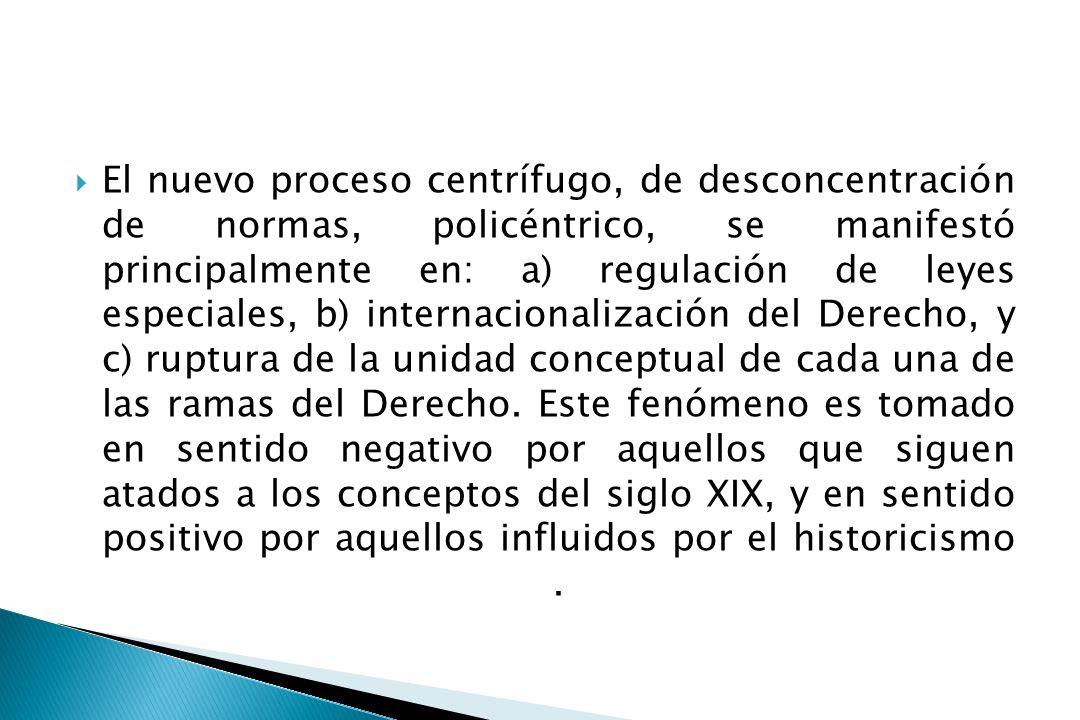 El nuevo proceso centrífugo, de desconcentración de normas, policéntrico, se manifestó principalmente en: a) regulación de leyes especiales, b) internacionalización del Derecho, y c) ruptura de la unidad conceptual de cada una de las ramas del Derecho.