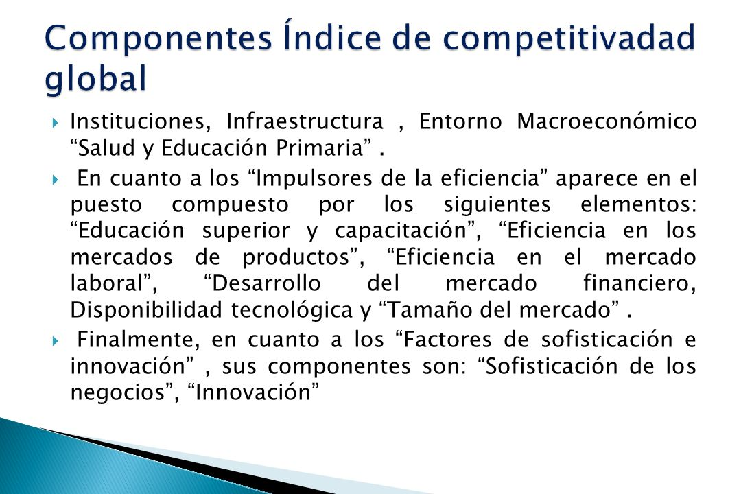 Instituciones, Infraestructura, Entorno Macroeconómico Salud y Educación Primaria. En cuanto a los Impulsores de la eficiencia aparece en el puesto co