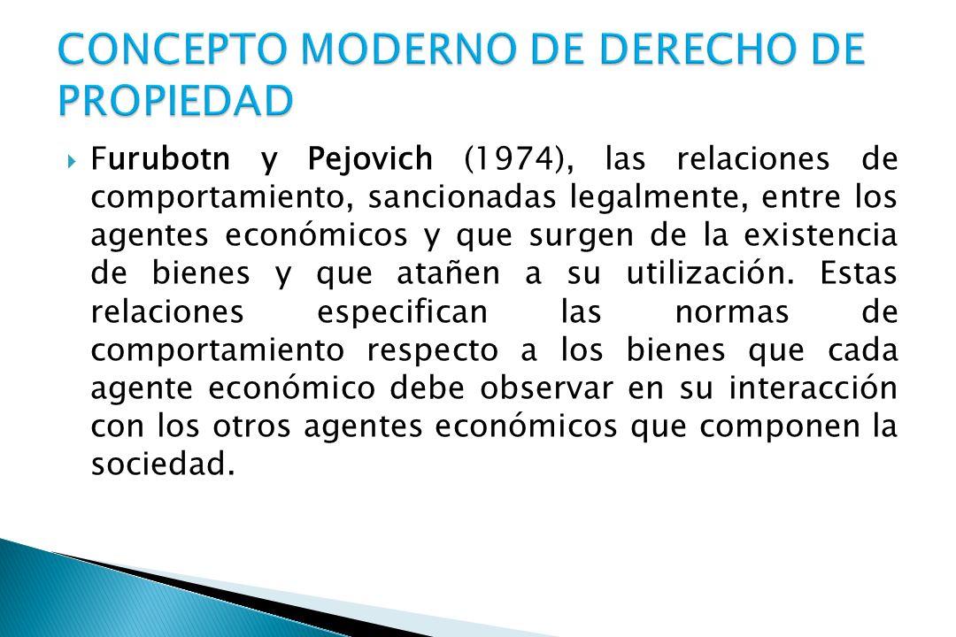 Furubotn y Pejovich (1974), las relaciones de comportamiento, sancionadas legalmente, entre los agentes económicos y que surgen de la existencia de bienes y que atañen a su utilización.
