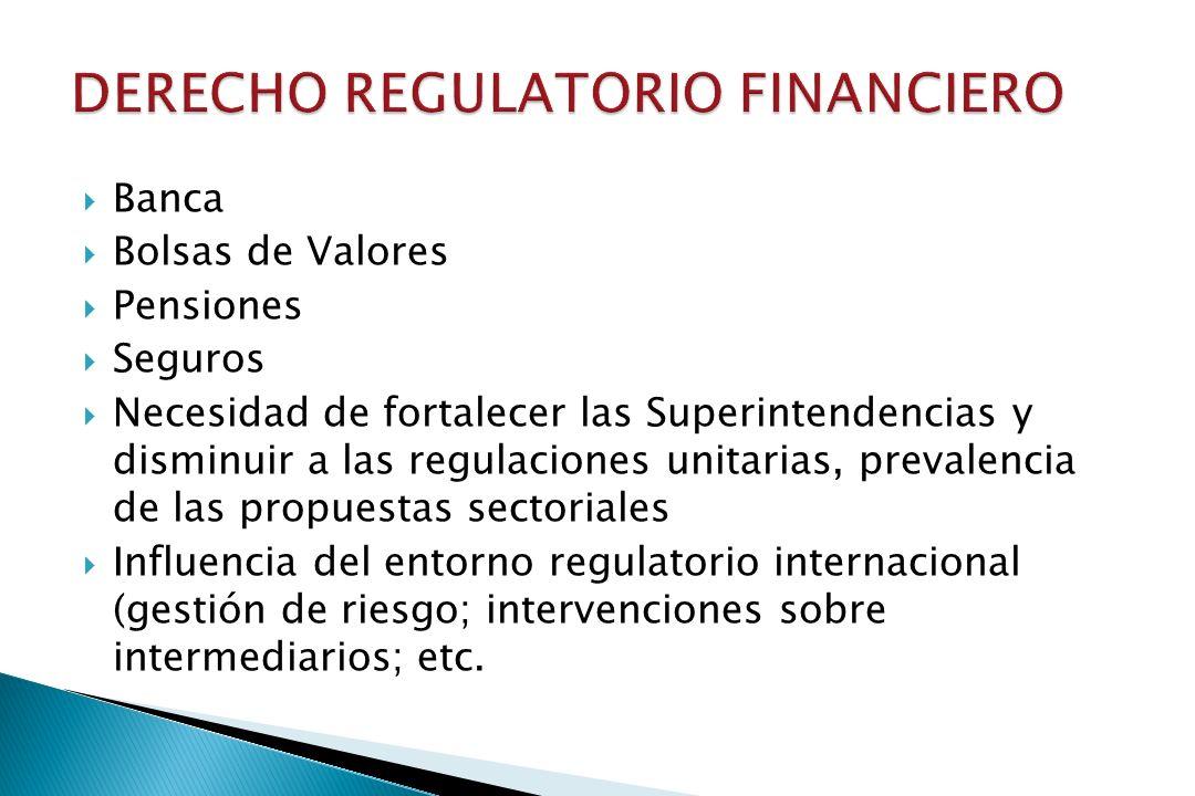 Banca Bolsas de Valores Pensiones Seguros Necesidad de fortalecer las Superintendencias y disminuir a las regulaciones unitarias, prevalencia de las propuestas sectoriales Influencia del entorno regulatorio internacional (gestión de riesgo; intervenciones sobre intermediarios; etc.