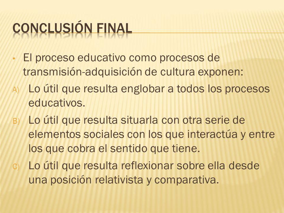 El proceso educativo como procesos de transmisión-adquisición de cultura exponen: A) Lo útil que resulta englobar a todos los procesos educativos. B)