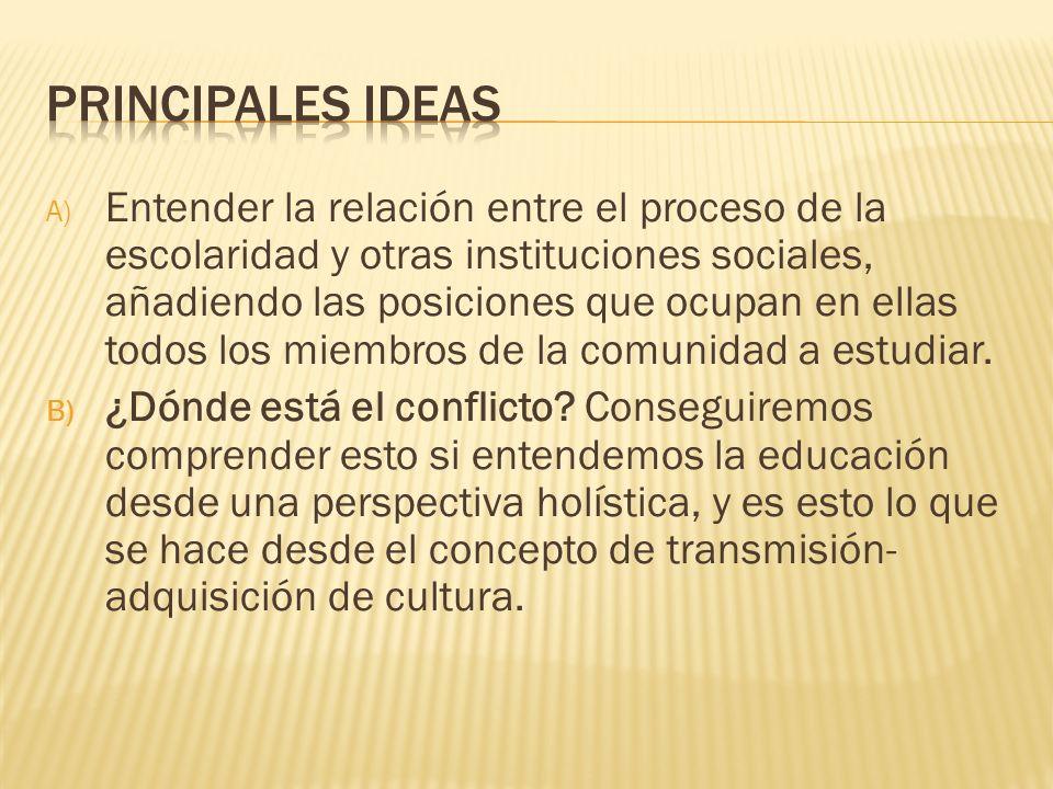 A) Entender la relación entre el proceso de la escolaridad y otras instituciones sociales, añadiendo las posiciones que ocupan en ellas todos los miem