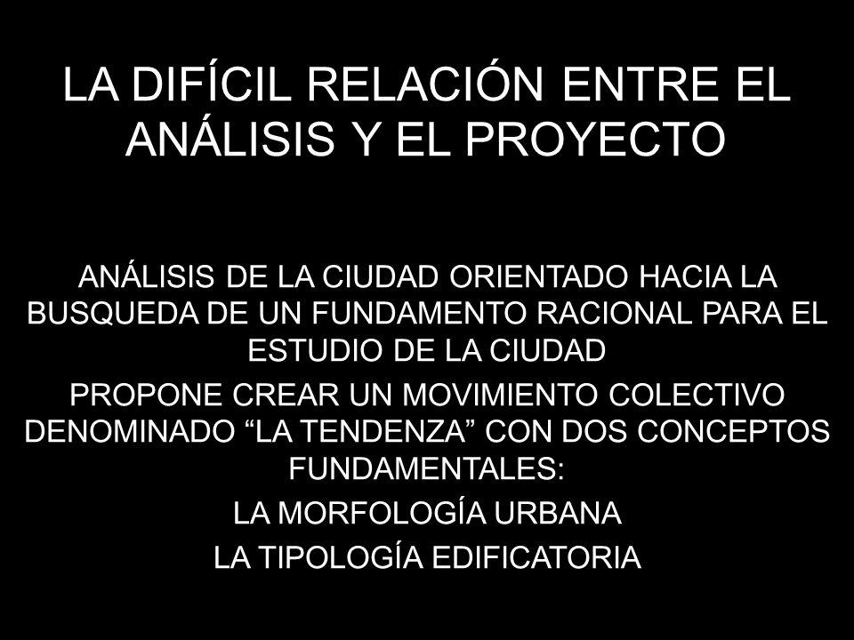 LA DIFÍCIL RELACIÓN ENTRE EL ANÁLISIS Y EL PROYECTO ANÁLISIS DE LA CIUDAD ORIENTADO HACIA LA BUSQUEDA DE UN FUNDAMENTO RACIONAL PARA EL ESTUDIO DE LA CIUDAD PROPONE CREAR UN MOVIMIENTO COLECTIVO DENOMINADO LA TENDENZA CON DOS CONCEPTOS FUNDAMENTALES: LA MORFOLOGÍA URBANA LA TIPOLOGÍA EDIFICATORIA