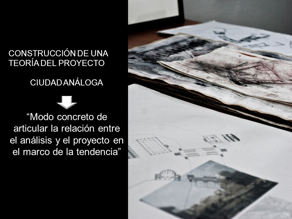 CONSTRUCCIÓN DE UNA TEORÍA DEL PROYECTO CIUDAD ANÁLOGA Modo concreto de articular la relación entre el análisis y el proyecto en el marco de la tendencia