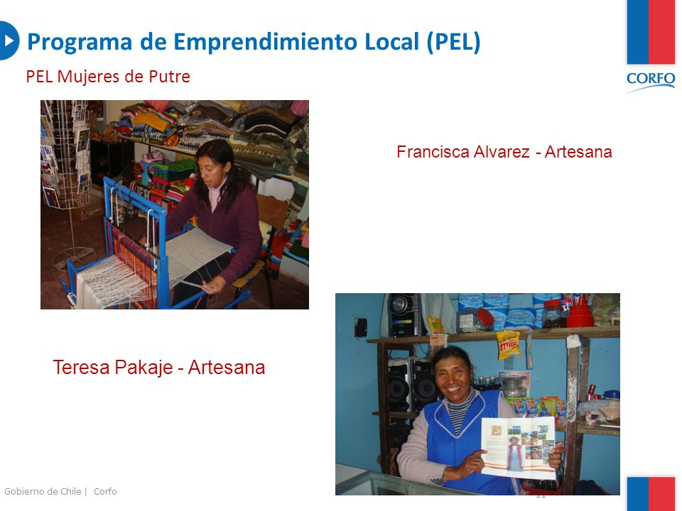 11 Gobierno de Chile | Corfo Programa de Emprendimiento Local (PEL) PEL Mujeres de Putre Teresa Pakaje - Artesana Francisca Alvarez - Artesana