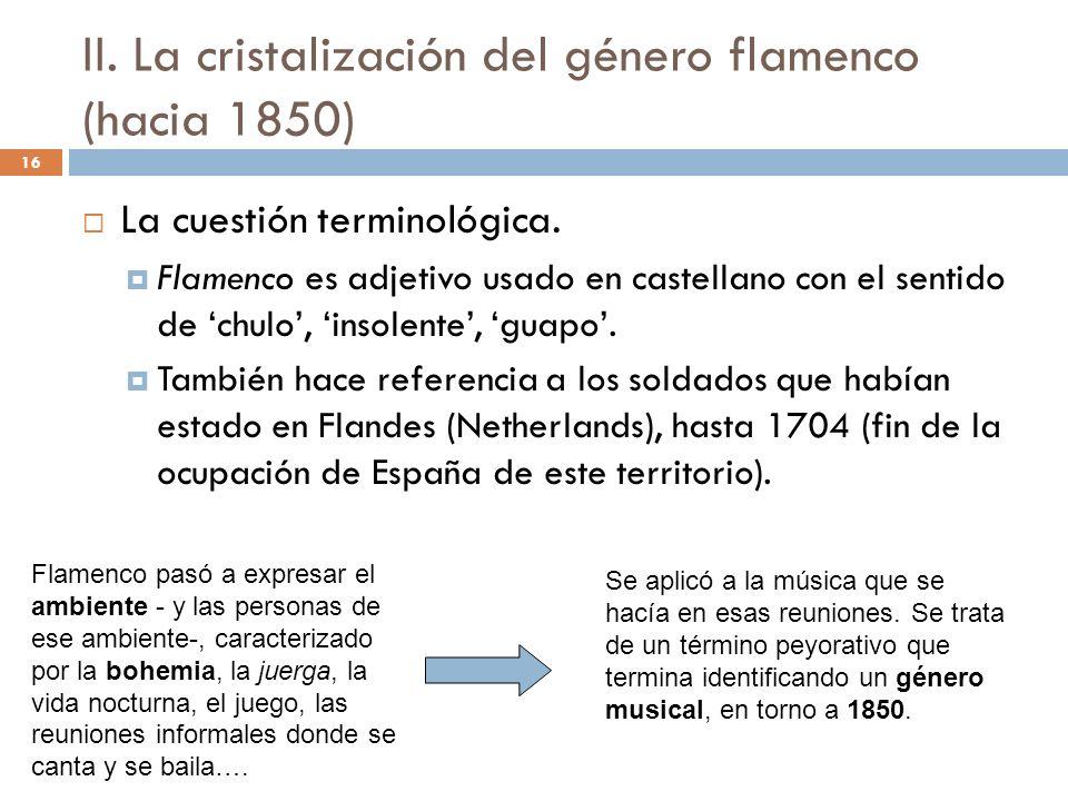 16 II. La cristalización del género flamenco (hacia 1850) La cuestión terminológica. Flamenco es adjetivo usado en castellano con el sentido de chulo,