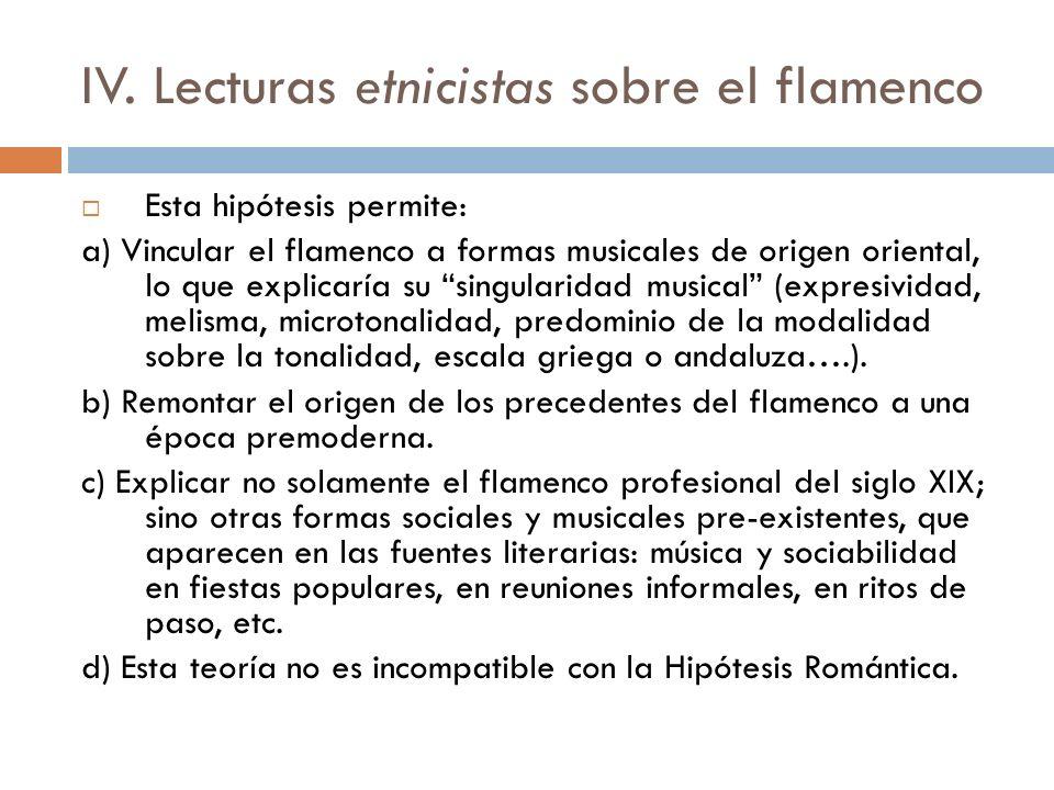 IV. Lecturas etnicistas sobre el flamenco Esta hipótesis permite: a) Vincular el flamenco a formas musicales de origen oriental, lo que explicaría su