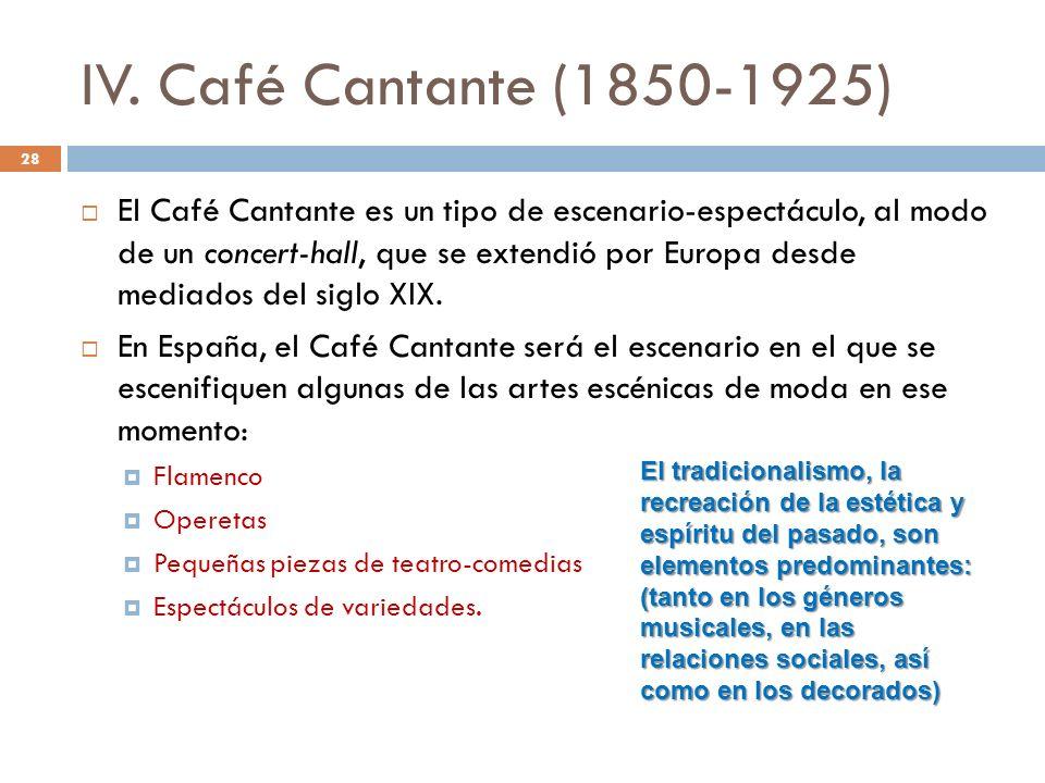 IV. Café Cantante (1850-1925) El Café Cantante es un tipo de escenario-espectáculo, al modo de un concert-hall, que se extendió por Europa desde media