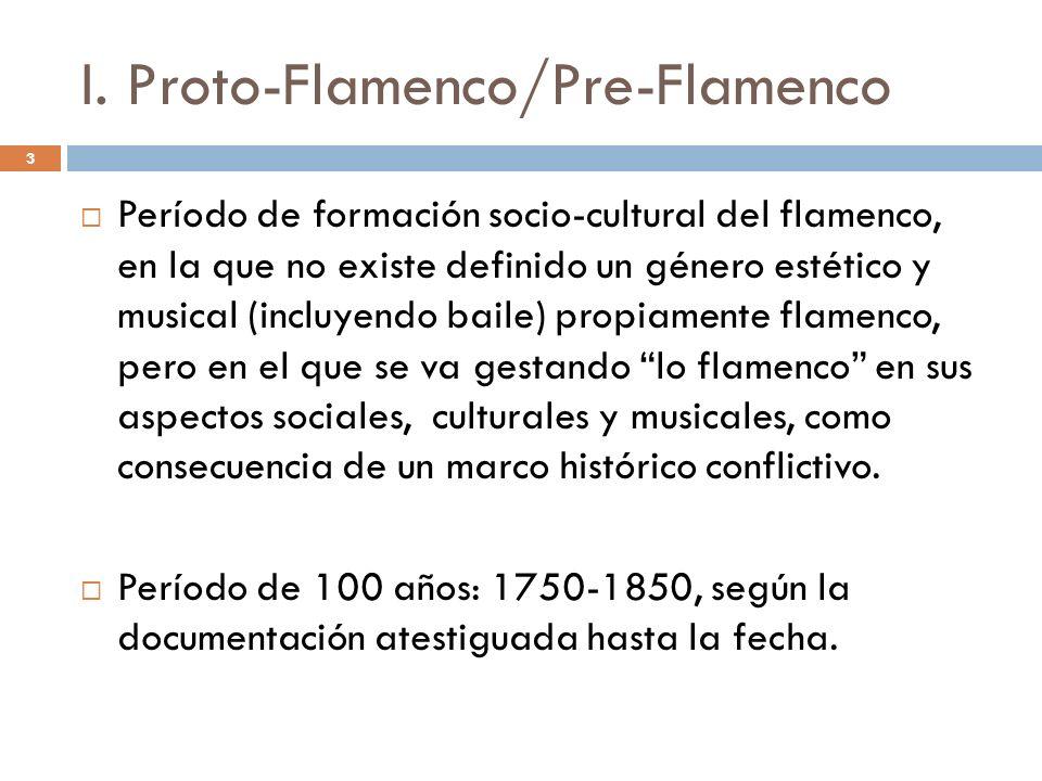 3 I. Proto-Flamenco/Pre-Flamenco Período de formación socio-cultural del flamenco, en la que no existe definido un género estético y musical (incluyen