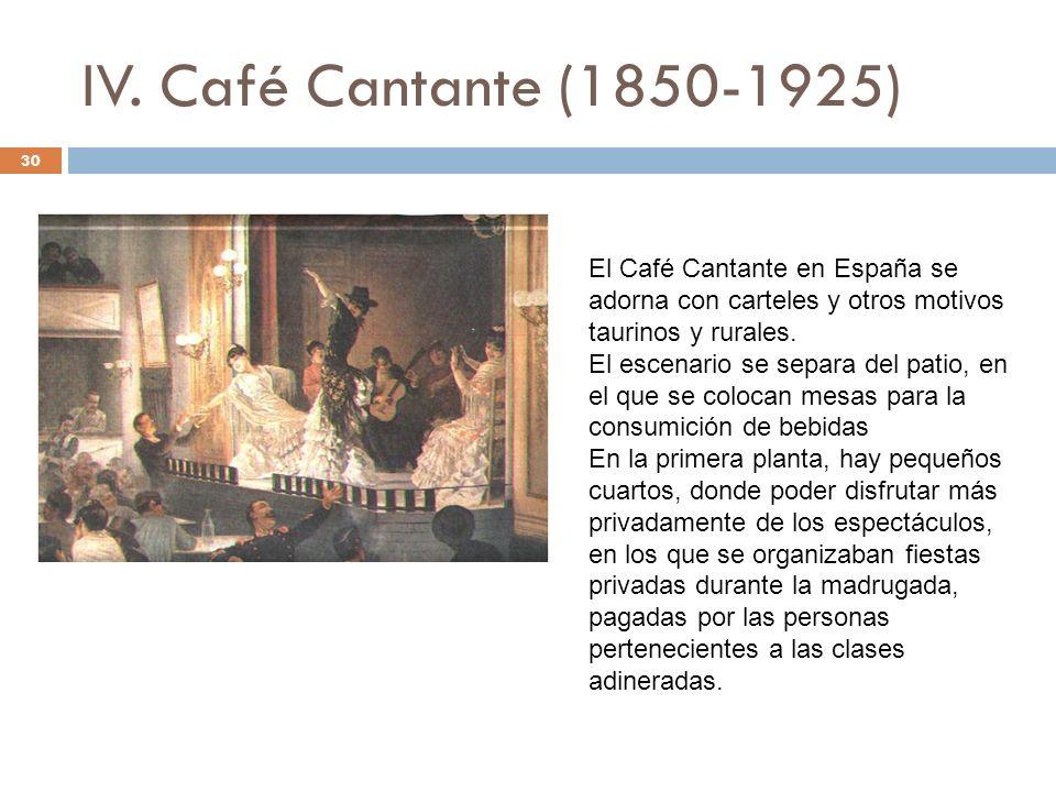 IV. Café Cantante (1850-1925) 30 El Café Cantante en España se adorna con carteles y otros motivos taurinos y rurales. El escenario se separa del pati