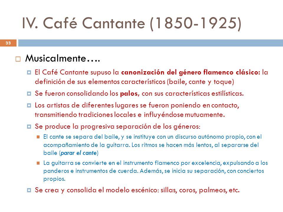 IV. Café Cantante (1850-1925) Musicalmente…. El Café Cantante supuso la canonización del género flamenco clásico: la definición de sus elementos carac