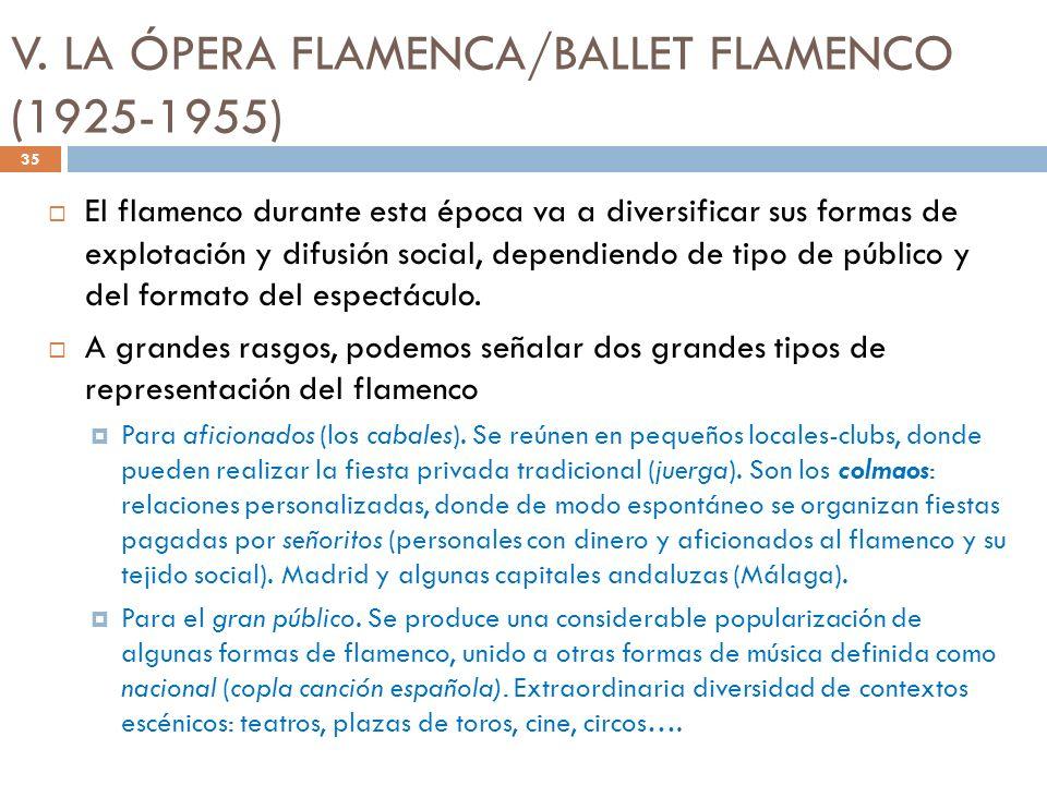 V. LA ÓPERA FLAMENCA/BALLET FLAMENCO (1925-1955) El flamenco durante esta época va a diversificar sus formas de explotación y difusión social, dependi