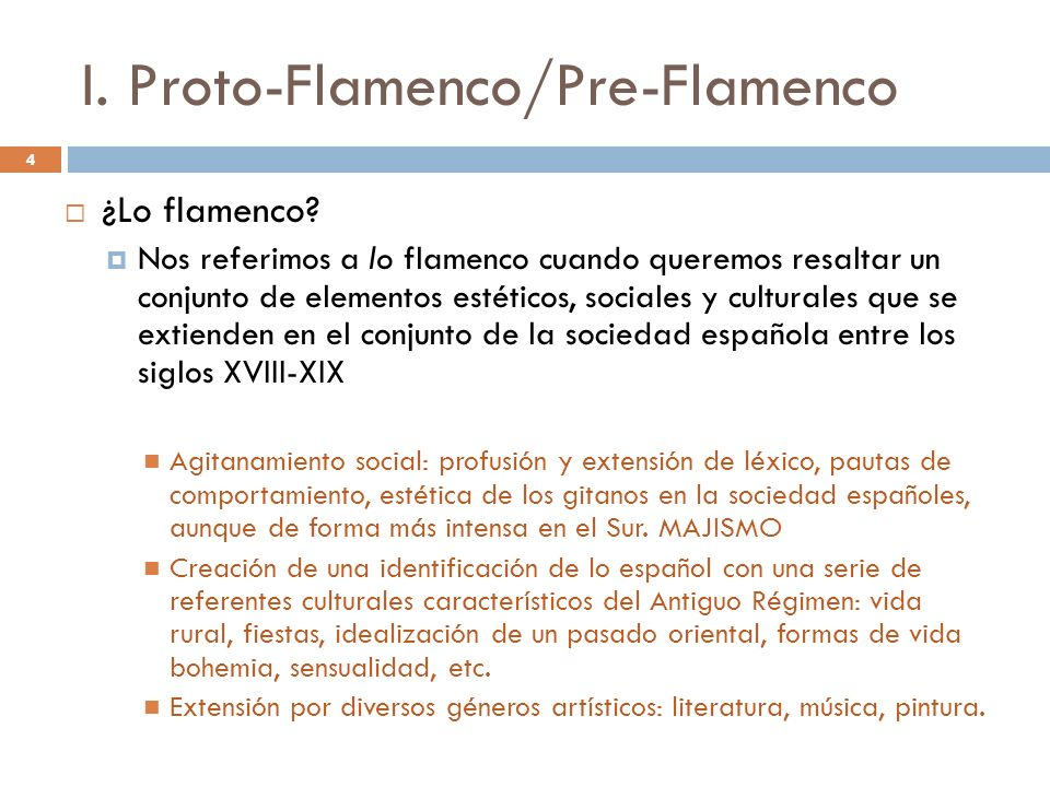 4 I. Proto-Flamenco/Pre-Flamenco ¿Lo flamenco? Nos referimos a lo flamenco cuando queremos resaltar un conjunto de elementos estéticos, sociales y cul