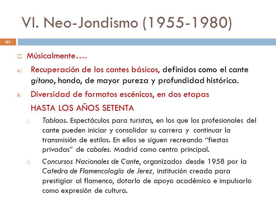 VI. Neo-Jondismo (1955-1980) Músicalmente…. A) Recuperación de los cantes básicos, definidos como el cante gitano, hondo, de mayor pureza y profundida