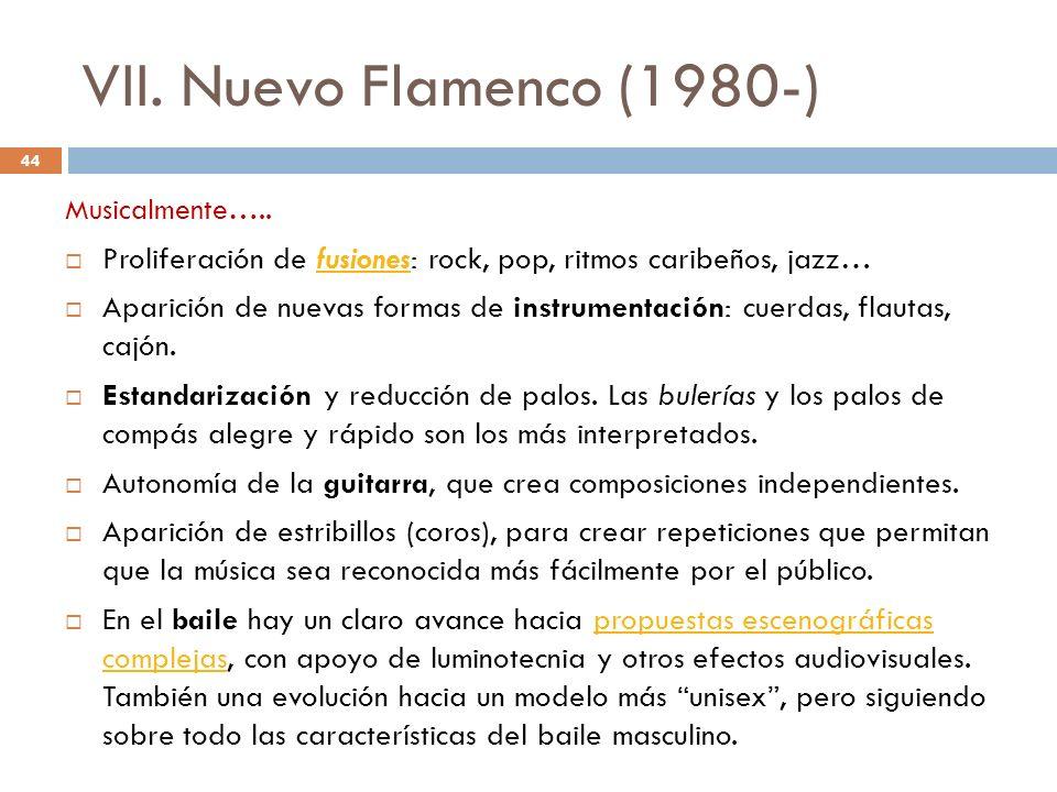 VII. Nuevo Flamenco (1980-) Musicalmente….. Proliferación de fusiones: rock, pop, ritmos caribeños, jazz…fusiones Aparición de nuevas formas de instru