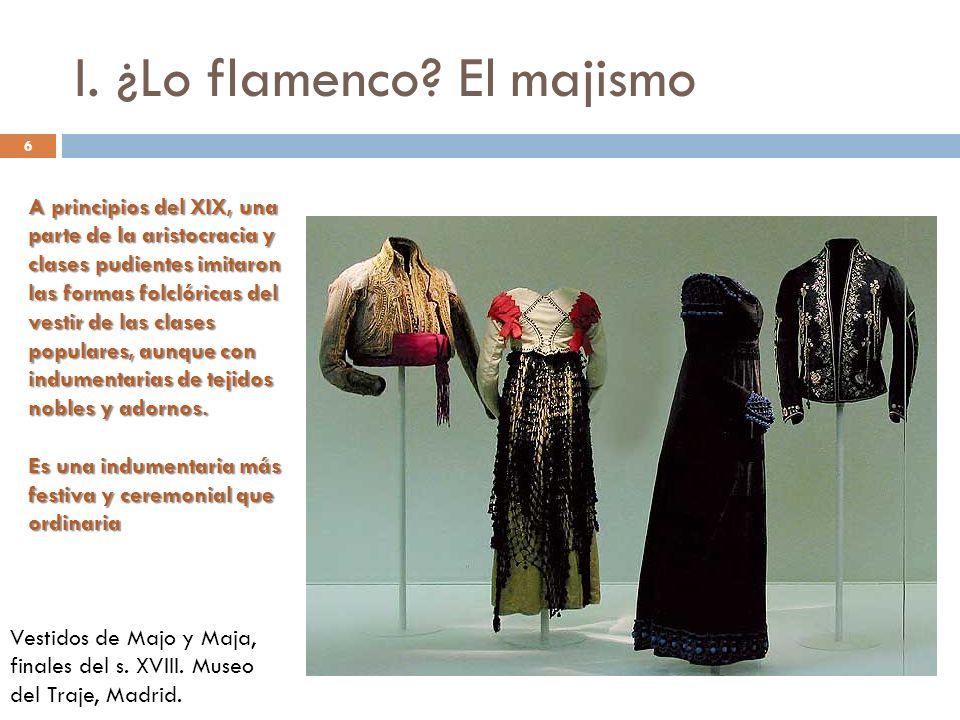 6 I. ¿Lo flamenco? El majismo A principios del XIX, una parte de la aristocracia y clases pudientes imitaron las formas folclóricas del vestir de las