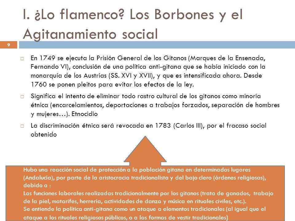 9 I. ¿Lo flamenco? Los Borbones y el Agitanamiento social En 1749 se ejecuta la Prisión General de los Gitanos (Marques de la Ensenada, Fernando VI),