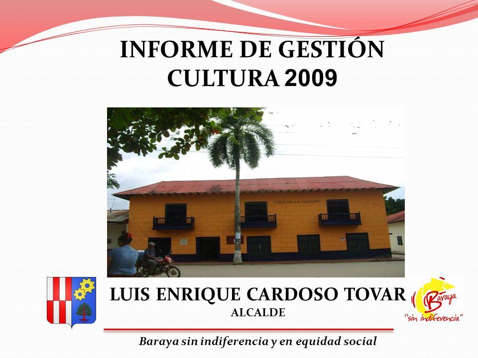 LUIS ENRIQUE CARDOSO TOVAR ALCALDE Baraya sin indiferencia y en equidad social INFORME DE GESTIÓN CULTURA 2009