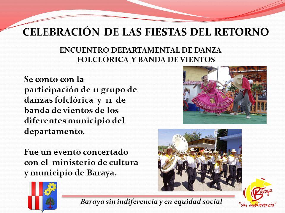 CELEBRACIÓN DE LAS FIESTAS DEL RETORNO Baraya sin indiferencia y en equidad social Se conto con la participación de 11 grupo de danzas folclórica y 11
