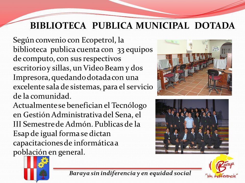 Baraya sin indiferencia y en equidad social BIBLIOTECA PUBLICA MUNICIPAL DOTADA Según convenio con Ecopetrol, la biblioteca publica cuenta con 33 equi