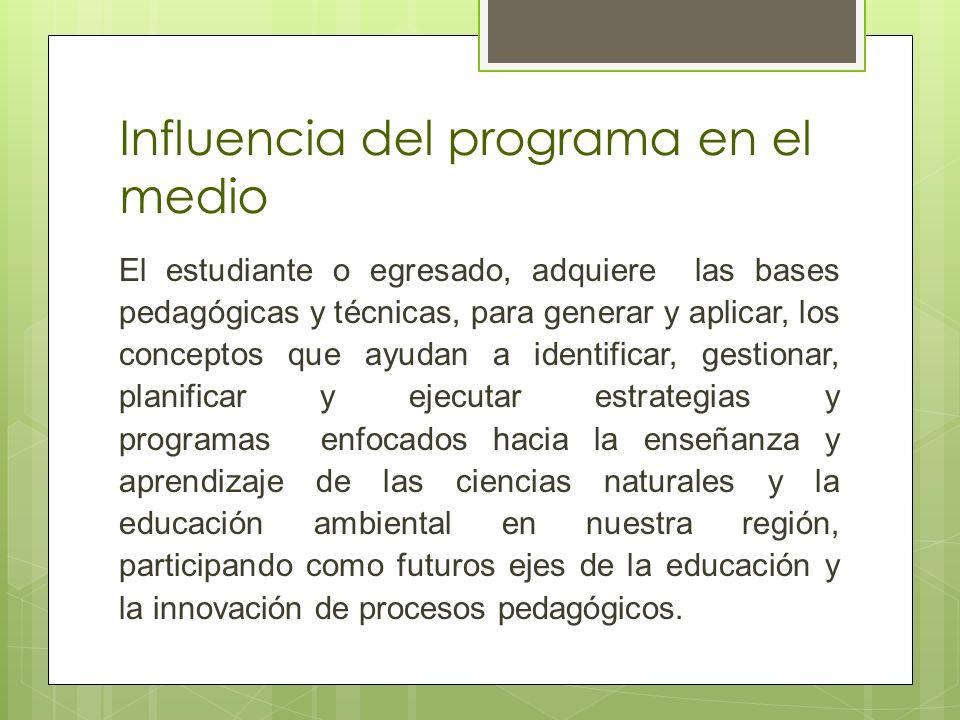Influencia del programa en el medio El estudiante o egresado, adquiere las bases pedagógicas y técnicas, para generar y aplicar, los conceptos que ayu