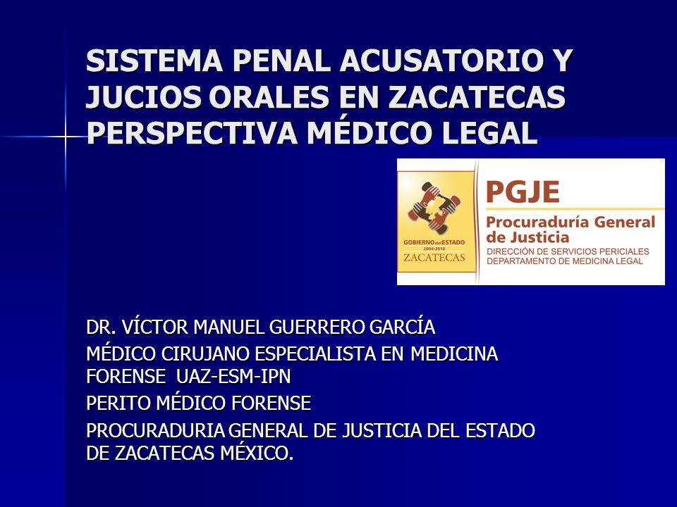 SISTEMA PENAL ACUSATORIO Y JUCIOS ORALES EN ZACATECAS PERSPECTIVA MÉDICO LEGAL DR. VÍCTOR MANUEL GUERRERO GARCÍA MÉDICO CIRUJANO ESPECIALISTA EN MEDIC