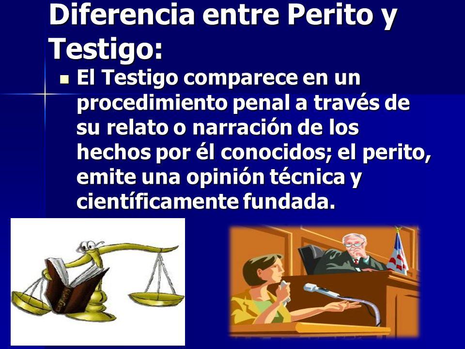 Diferencia entre Perito y Testigo: El Testigo comparece en un procedimiento penal a través de su relato o narración de los hechos por él conocidos; el