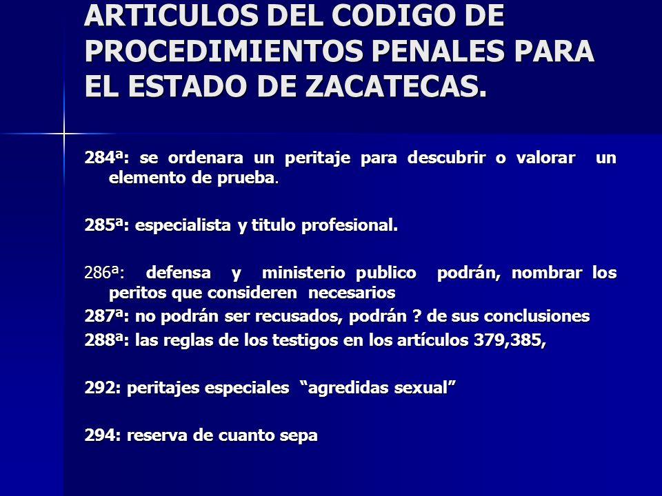 ARTICULOS DEL CODIGO DE PROCEDIMIENTOS PENALES PARA EL ESTADO DE ZACATECAS. 284ª: se ordenara un peritaje para descubrir o valorar un elemento de prue