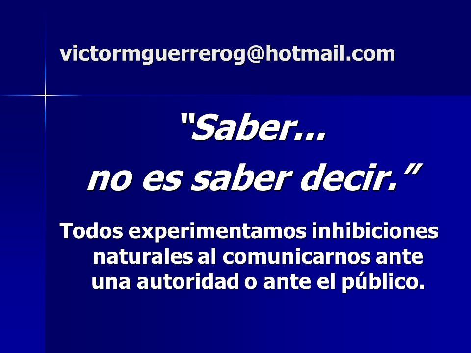 victormguerrerog@hotmail.com Saber... no es saber decir. Todos experimentamos inhibiciones naturales al comunicarnos ante una autoridad o ante el públ
