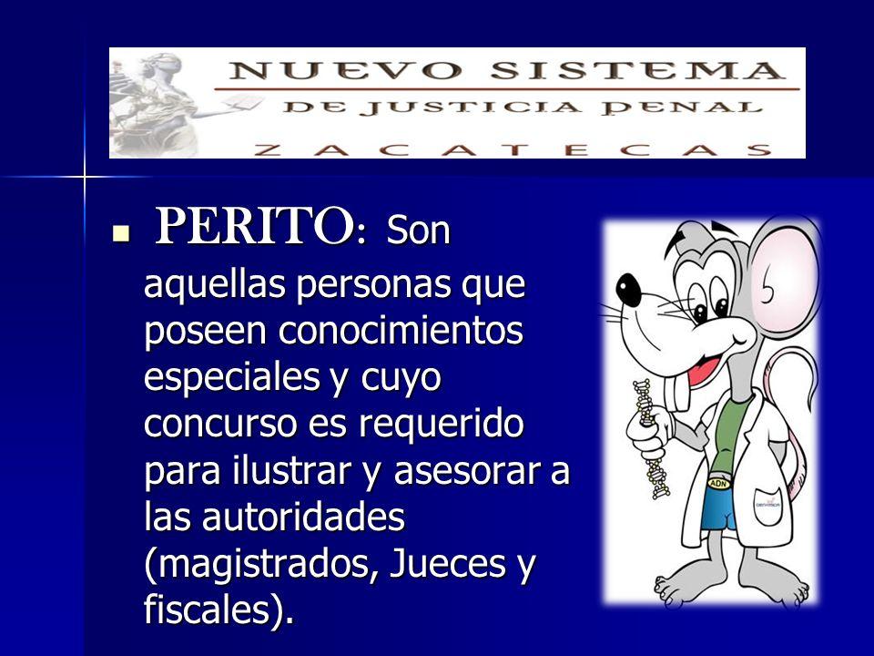 PERITO : Son aquellas personas que poseen conocimientos especiales y cuyo concurso es requerido para ilustrar y asesorar a las autoridades (magistrado