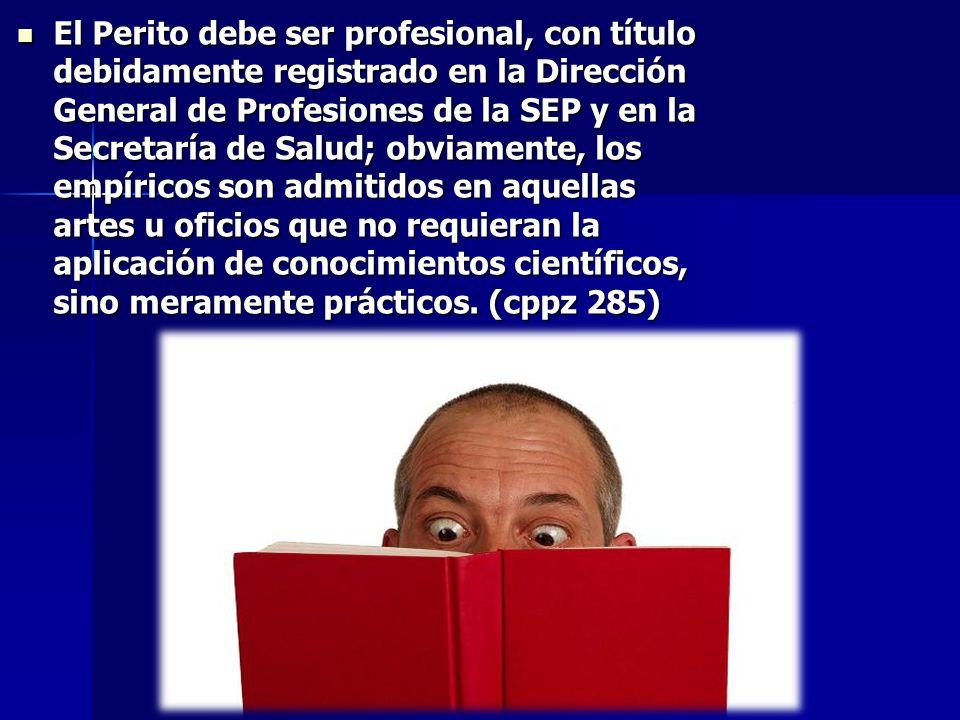 El Perito debe ser profesional, con título debidamente registrado en la Dirección General de Profesiones de la SEP y en la Secretaría de Salud; obviam
