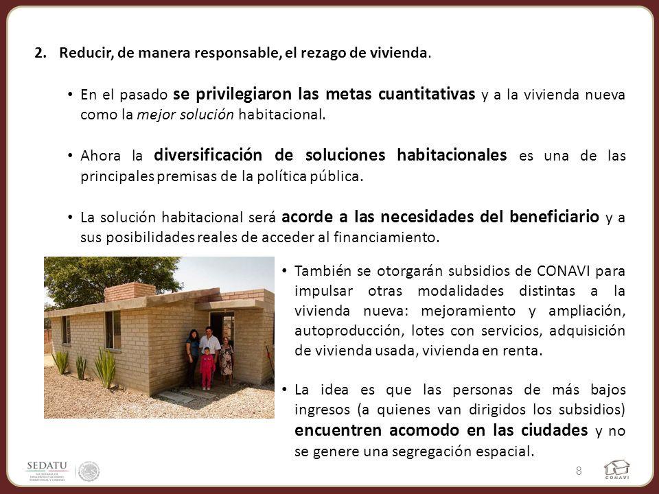 2.Reducir, de manera responsable, el rezago de vivienda. En el pasado se privilegiaron las metas cuantitativas y a la vivienda nueva como la mejor sol