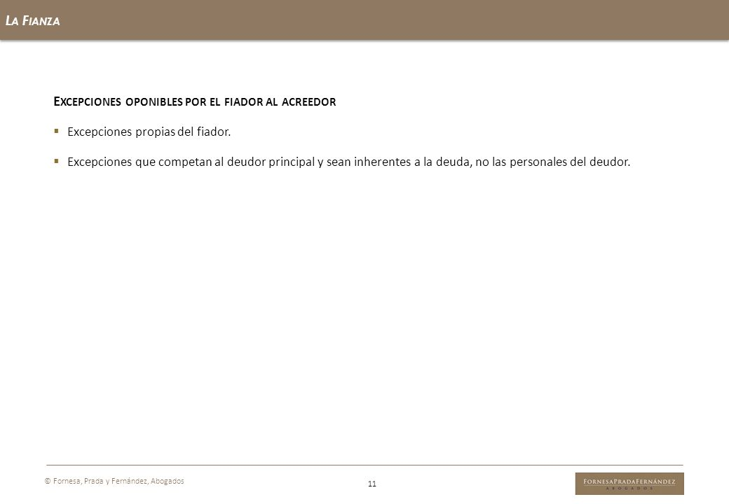 L A F IANZA 11 © Fornesa, Prada y Fernández, Abogados E XCEPCIONES OPONIBLES POR EL FIADOR AL ACREEDOR Excepciones propias del fiador. Excepciones que