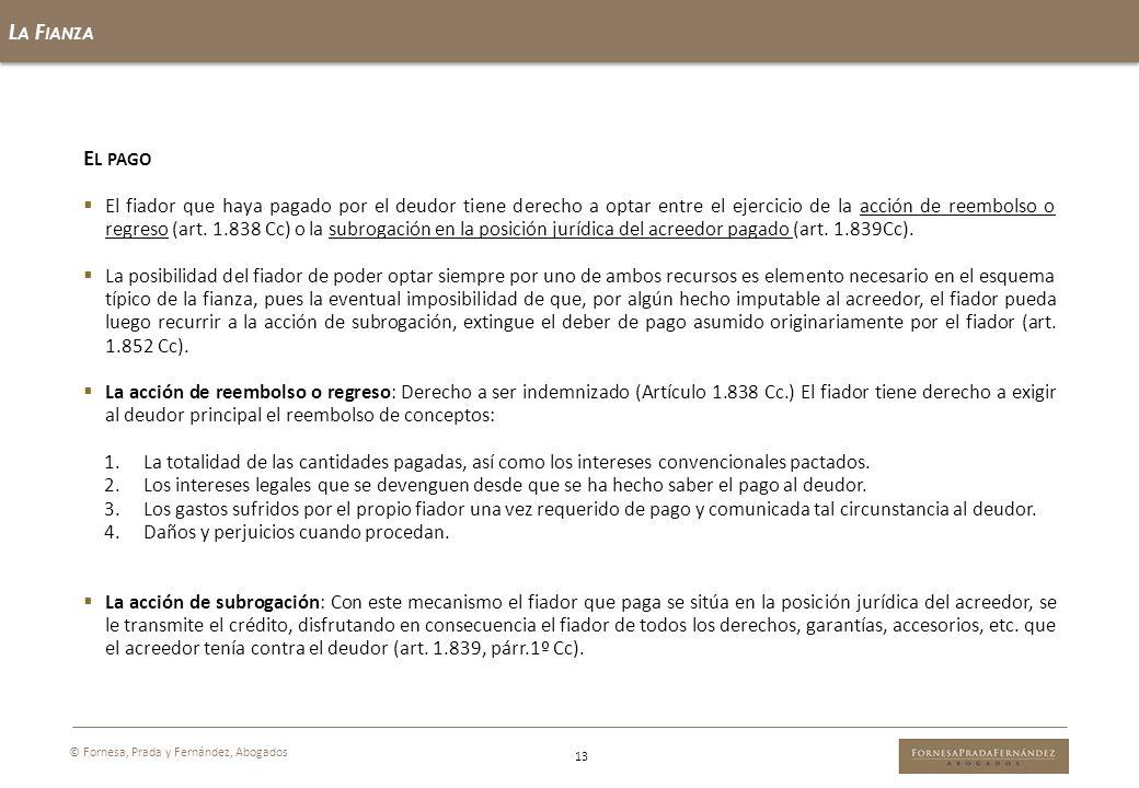L A F IANZA 13 © Fornesa, Prada y Fernández, Abogados E L PAGO El fiador que haya pagado por el deudor tiene derecho a optar entre el ejercicio de la