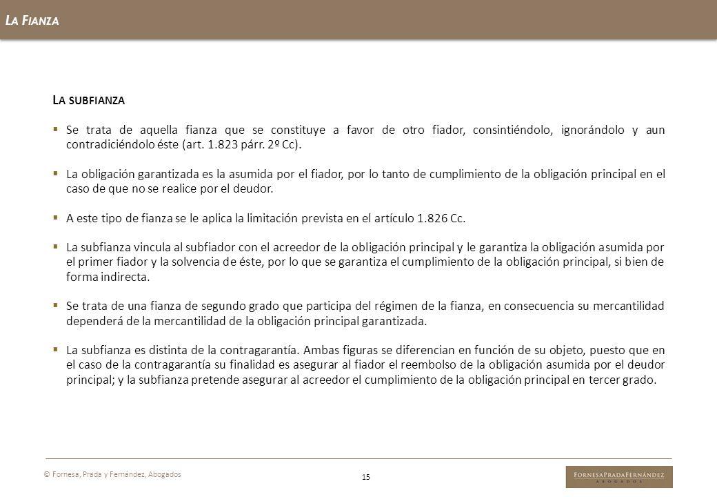 L A F IANZA 15 © Fornesa, Prada y Fernández, Abogados L A SUBFIANZA Se trata de aquella fianza que se constituye a favor de otro fiador, consintiéndol