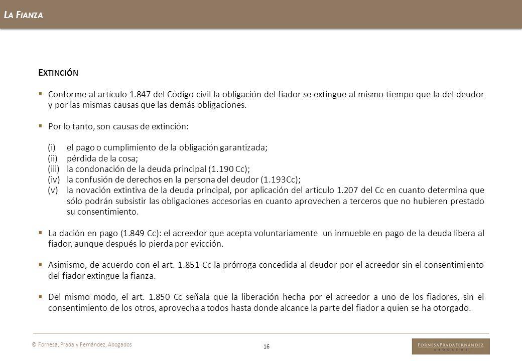 L A F IANZA 16 © Fornesa, Prada y Fernández, Abogados E XTINCIÓN Conforme al artículo 1.847 del Código civil la obligación del fiador se extingue al m