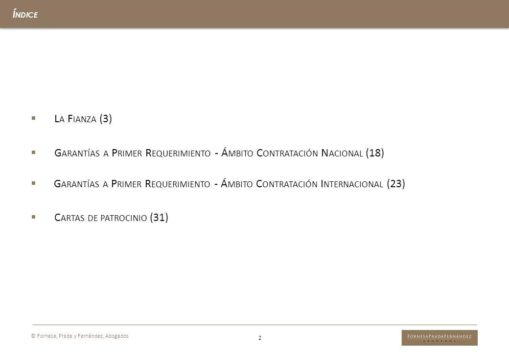 2 © Fornesa, Prada y Fernández, Abogados Í NDICE L A F IANZA (3) G ARANTÍAS A P RIMER R EQUERIMIENTO - Á MBITO C ONTRATACIÓN N ACIONAL (18) G ARANTÍAS