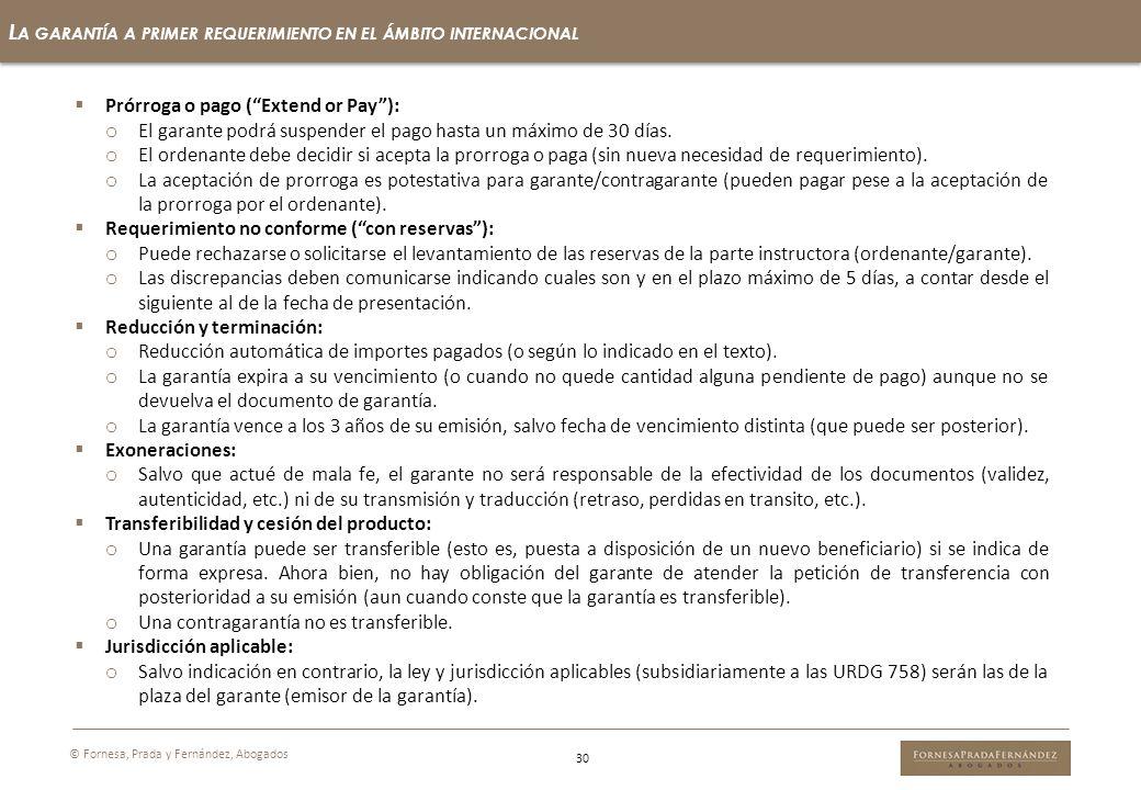 30 L A GARANTÍA A PRIMER REQUERIMIENTO EN EL ÁMBITO INTERNACIONAL © Fornesa, Prada y Fernández, Abogados Prórroga o pago (Extend or Pay): o El garante