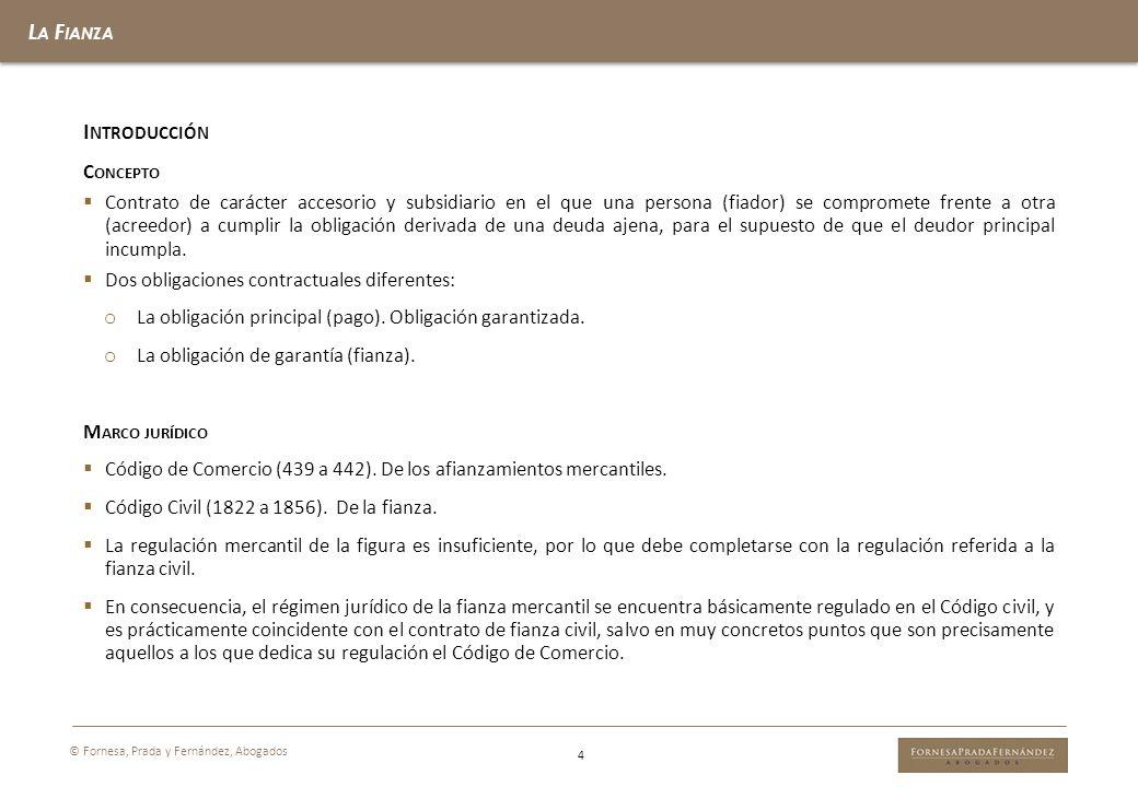 L A F IANZA © Fornesa, Prada y Fernández, Abogados 4 I NTRODUCCIÓN C ONCEPTO Contrato de carácter accesorio y subsidiario en el que una persona (fiado