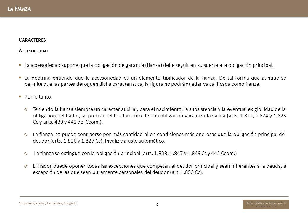 L A F IANZA 6 © Fornesa, Prada y Fernández, Abogados C ARACTERES A CCESORIEDAD La accesoriedad supone que la obligación de garantía (fianza) debe segu