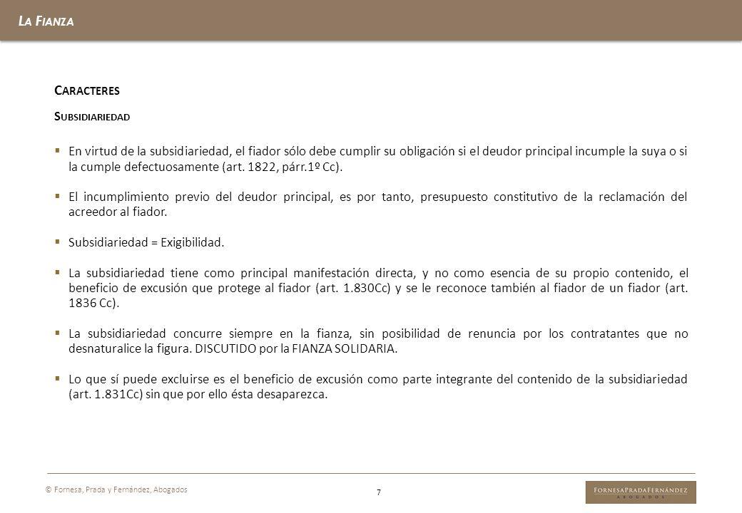 L A F IANZA 7 © Fornesa, Prada y Fernández, Abogados C ARACTERES S UBSIDIARIEDAD En virtud de la subsidiariedad, el fiador sólo debe cumplir su obliga