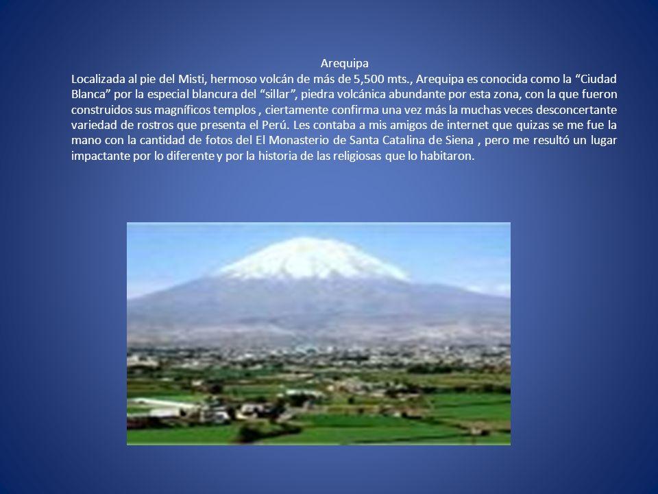 Arequipa Localizada al pie del Misti, hermoso volcán de más de 5,500 mts., Arequipa es conocida como la Ciudad Blanca por la especial blancura del sil