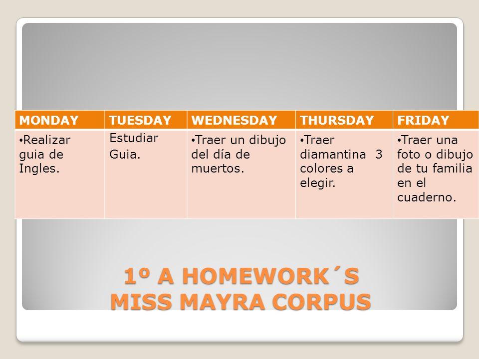 1º A HOMEWORK´S MISS MAYRA CORPUS MONDAYTUESDAYWEDNESDAYTHURSDAYFRIDAY Realizar guia de Ingles. Estudiar Guia. Traer un dibujo del día de muertos. Tra