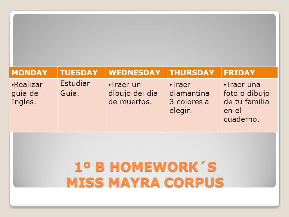1º B HOMEWORK´S MISS MAYRA CORPUS MONDAYTUESDAYWEDNESDAYTHURSDAYFRIDAY Realizar guia de Ingles. Estudiar Guia. Traer un dibujo del día de muertos. Tra