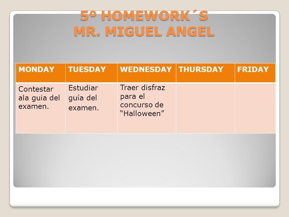 5º HOMEWORK´S MR. MIGUEL ANGEL MONDAYTUESDAYWEDNESDAYTHURSDAYFRIDAY Contestar ala guia del examen. Estudiar guía del examen. Traer disfraz para el con