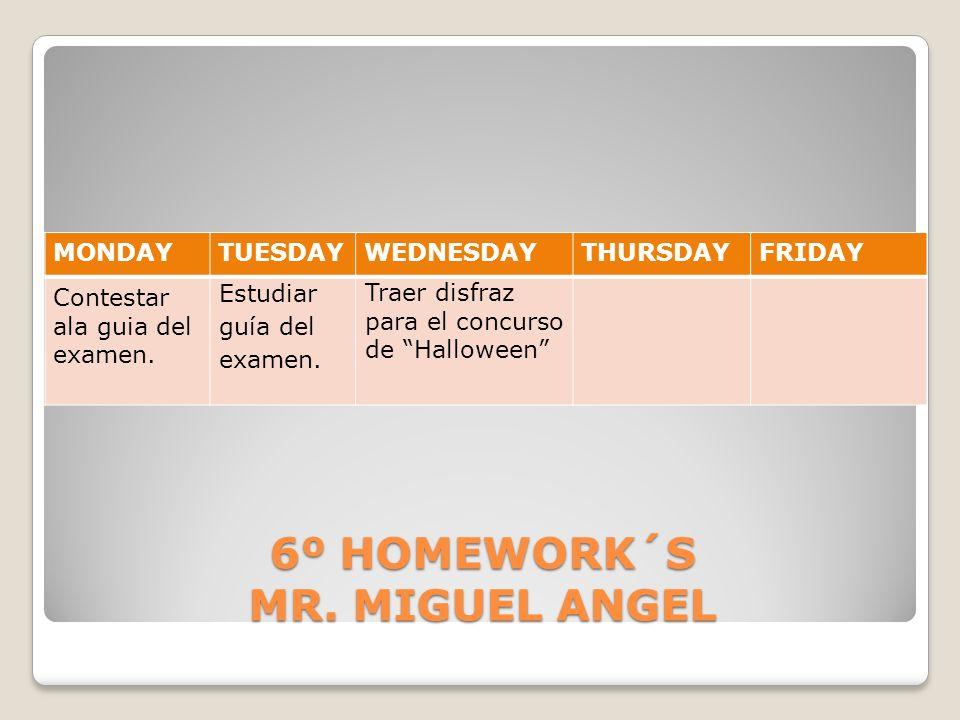 6º HOMEWORK´S MR. MIGUEL ANGEL MONDAYTUESDAYWEDNESDAYTHURSDAYFRIDAY Contestar ala guia del examen. Estudiar guía del examen. Traer disfraz para el con