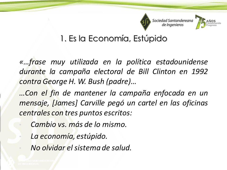SOCIEDAD SANTANDEREANA DE INGENIEROS 1. Es la Economía, Estúpido «…frase muy utilizada en la política estadounidense durante la campaña electoral de B